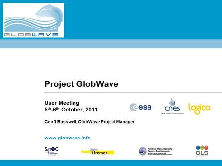 Project GlobWave User Meeting 5 th -6 th October, 2011 Geoff Busswell, GlobWave Project Manager www.globwave.info.