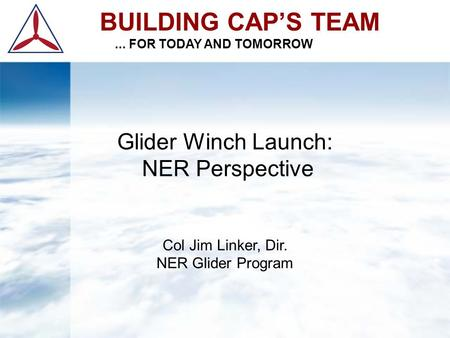 BUILDING CAP'S TEAM... FOR TODAY AND TOMORROW Glider Winch Launch: NER Perspective Col Jim Linker, Dir. NER Glider Program.