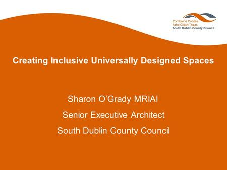 Creating Inclusive Universally Designed Spaces Sharon O'Grady MRIAI Senior Executive Architect South Dublin County Council.