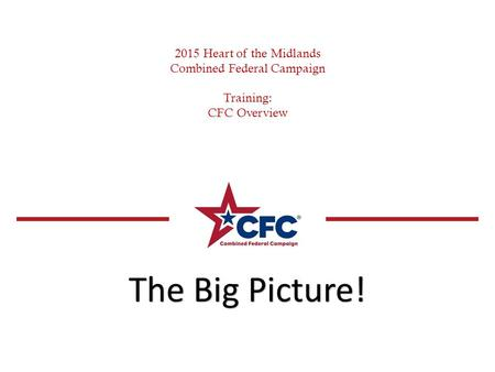 2015 Heart of the Midlands Combined Federal Campaign Training: CFC Overview The Big Picture!