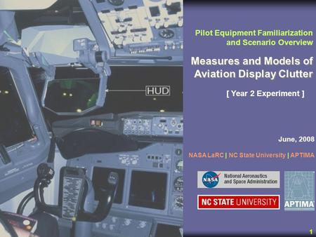 1 Measures and Models of Aviation Display Clutter Pilot Equipment Familiarization and Scenario Overview [ Year 2 Experiment ] June, 2008 NASA LaRC | NC.