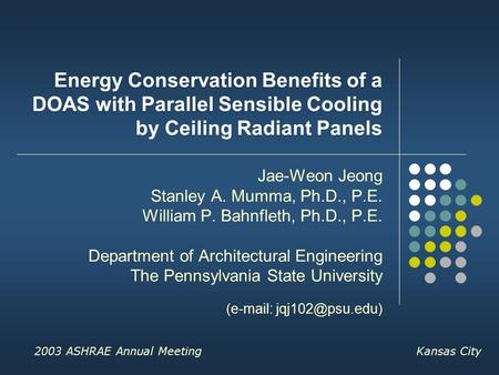 2003 ASHRAE Annual Meeting Kansas City Energy Conservation Benefits of a DOAS with Parallel Sensible Cooling by Ceiling Radiant Panels Jae-Weon Jeong Stanley.