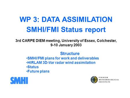 WP 3: DATA ASSIMILATION SMHI/FMI Status report 3rd CARPE DIEM meeting, University of Essex, Colchester, 9-10 January 2003 Structure SMHI/FMI plans for.