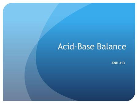 Acid-Base Balance KNH 413. Acid-Base Balance Acids Donate or give up H+ ions Rise in pH as a result! Nonvolatile acids or fixed acids CO2 indirect measure.