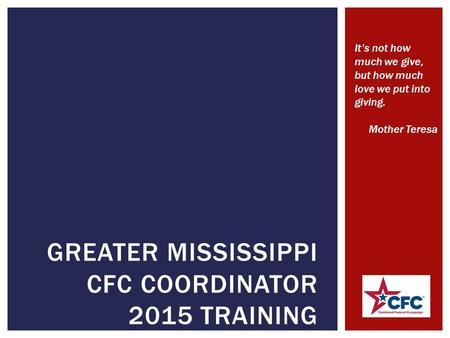 GREATER MISSISSIPPI CFC COORDINATOR 2015 TRAINING It's not how much we give, but how much love we put into giving. Mother Teresa.