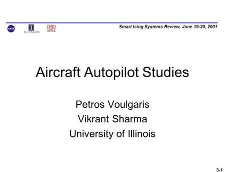 Smart Icing Systems Review, June 19-20, 2001 3-1 Aircraft Autopilot Studies Petros Voulgaris Vikrant Sharma University of Illinois.