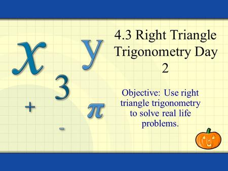 4.3 Right Triangle Trigonometry Day 2 Objective: Use right triangle trigonometry to solve real life problems.