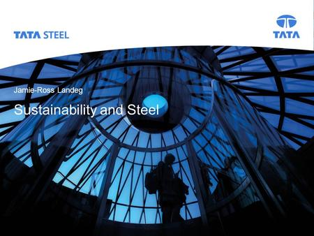 Tata Steel Slide 1 Presentation title, change View >> Header & Footer Jamie-Ross Landeg Sustainability and Steel Title slide.