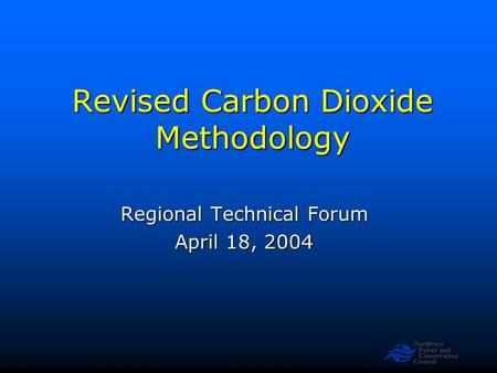 Northwest Power and Conservation Council Revised Carbon Dioxide Methodology Regional Technical Forum April 18, 2004.