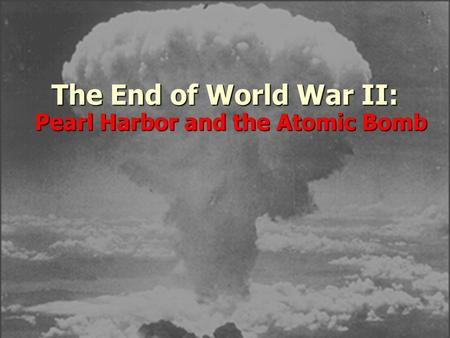 The End of World War II: Pearl Harbor and the Atomic Bomb.