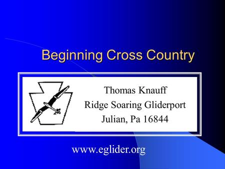 Beginning Cross Country Thomas Knauff Ridge Soaring Gliderport Julian, Pa 16844 www.eglider.org.