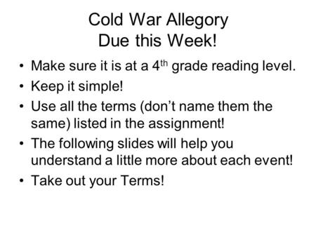 Cold War Allegory Due this Week! Make sure it is at a 4 th grade reading level. Keep it simple! Use all the terms (don't name them the same) listed in.