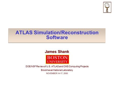 ATLAS Simulation/Reconstruction Software James Shank DOE/NSF Review of U.S. ATLAS and CMS Computing Projects Brookhaven National Laboratory NOVEMBER 14-17,