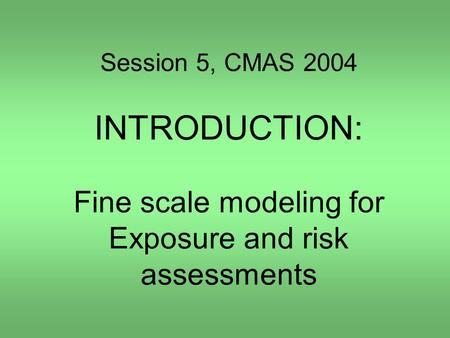 Session 5, CMAS 2004 INTRODUCTION: Fine scale modeling for Exposure and risk assessments.
