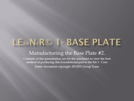 Manufacturing the Base Plate #2. Contents of this presentation are for the machinist to view the best method of producing this foundational part to the.