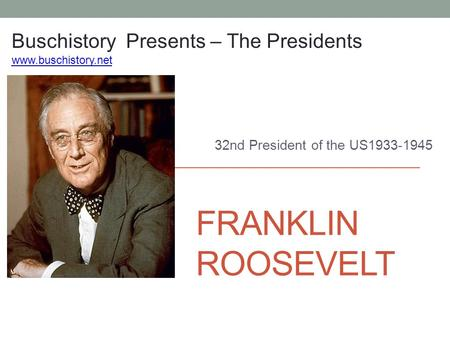 FRANKLIN ROOSEVELT 32nd President of the US1933-1945 Buschistory Presents – The Presidents www.buschistory.net.