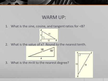 WARM UP: 1.What is the sine, cosine, and tangent ratios for <B? 2.What is the value of x? Round to the nearest tenth. 3.What is the m<X to the nearest.
