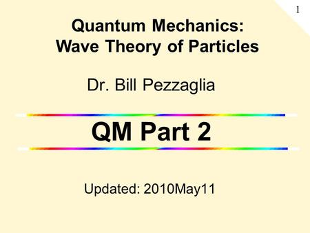 Dr. Bill Pezzaglia QM Part 2 Updated: 2010May11 Quantum Mechanics: Wave Theory of Particles 1.