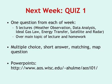 Next Week: QUIZ 1 One question from each of week: –5 lectures (Weather Observation, Data Analysis, Ideal Gas Law, Energy Transfer, Satellite and Radar)
