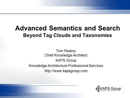 Advanced Semantics and Search Beyond Tag Clouds and Taxonomies Tom Reamy Chief Knowledge Architect KAPS Group Knowledge Architecture Professional Services.