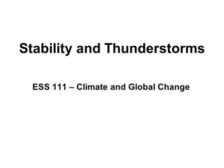Stability and Thunderstorms ESS 111 – Climate and Global Change.