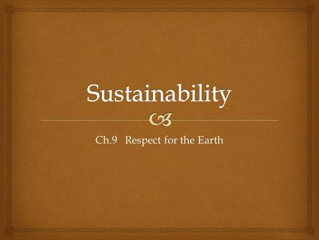 Ch.9 Respect for the Earth.   What does sustainability have to do with social justice? Why sustainability?