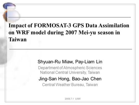 Impact of FORMOSAT-3 GPS Data Assimilation on WRF model during 2007 Mei-yu season in Taiwan Shyuan-Ru Miaw, Pay-Liam Lin Department of Atmospheric Sciences.