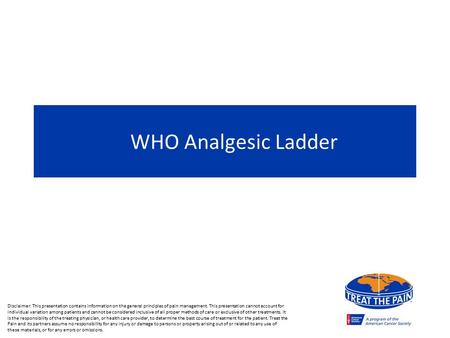 WHO Analgesic Ladder Disclaimer: This presentation contains information on the general principles of pain management. This presentation cannot account.