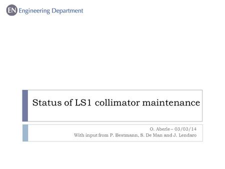 Status of LS1 collimator maintenance O. Aberle – 03/03/14 With input from P. Bestmann, S. De Man and J. Lendaro.