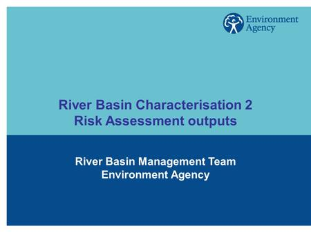 River Basin Characterisation 2 Risk Assessment outputs River Basin Management Team Environment Agency.