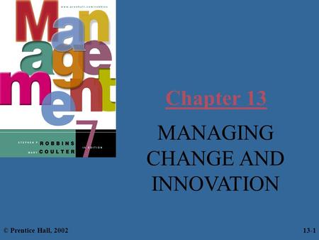 Chapter 13 MANAGING CHANGE AND INNOVATION © Prentice Hall, 2002 13-1.