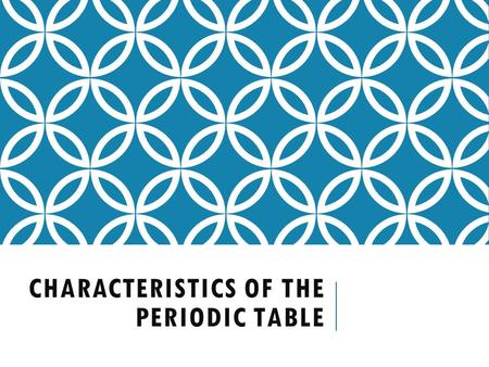 CHARACTERISTICS OF THE PERIODIC TABLE. FAMILIES OF THE PERIODIC TABLE.