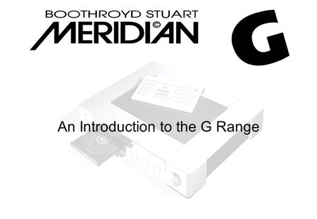 An Introduction to the G Range. Mechanics and aesthetics Designed by one of Meridian's founding fathers – Allen Boothroyd Available in Meridian black.