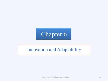 Chapter 6 Innovation and Adaptability Copyright © 2016 Pearson Canada Inc.6-1.