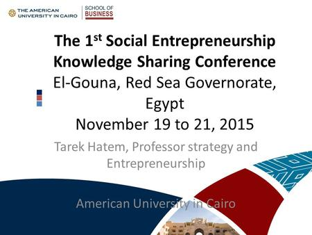 The 1 st Social Entrepreneurship Knowledge Sharing Conference El-Gouna, Red Sea Governorate, Egypt November 19 to 21, 2015 Tarek Hatem, Professor strategy.