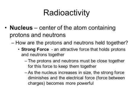 Radioactivity Nucleus – center of the atom containing protons and neutrons –How are the protons and neutrons held together? Strong Force - an attractive.