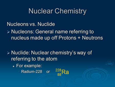 Nuclear Chemistry Nucleons vs. Nuclide  Nucleons: General name referring to nucleus made up off Protons + Neutrons  Nuclide: Nuclear chemistry's way.