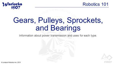Gears, Pulleys, Sprockets, and Bearings Information about power transmission and uses for each type. Robotics 101.