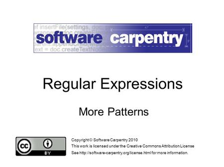 More Patterns Copyright © Software Carpentry 2010 This work is licensed under the Creative Commons Attribution License See