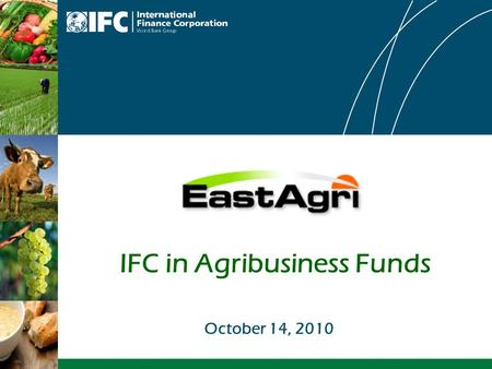 IFC in Agribusiness Funds October 14, 2010. 2 IFC has invested over $100 billion in Emerging Markets since 1956 Largest multilateral source of loan/equity.