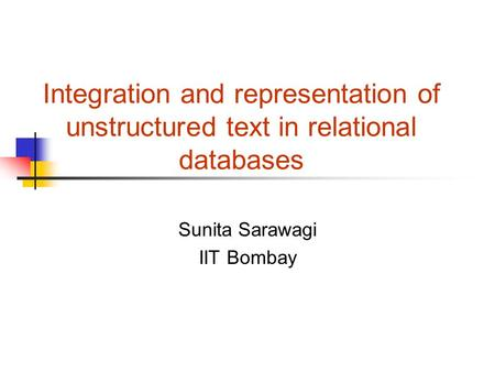 Integration and representation of unstructured text in relational databases Sunita Sarawagi IIT Bombay.