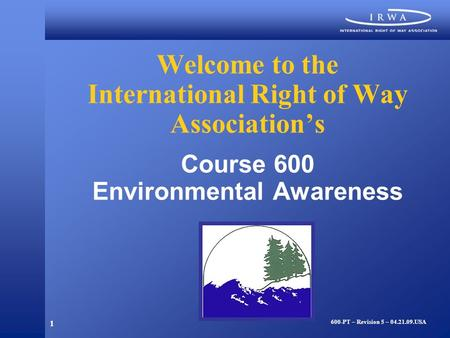 1 Welcome to the International Right <strong>of</strong> Way Association's Course 600 Environmental Awareness 600-PT – Revision 5 – 04.21.09.USA.