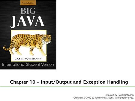 Chapter 10 – Input/Output and Exception Handling Big Java by Cay Horstmann Copyright © 2009 by John Wiley & Sons. All rights reserved.