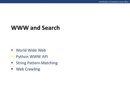 Introduction to Computing Using Python WWW and Search  <strong>World</strong> <strong>Wide</strong> <strong>Web</strong>  Python WWW API  String Pattern Matching  <strong>Web</strong> Crawling.