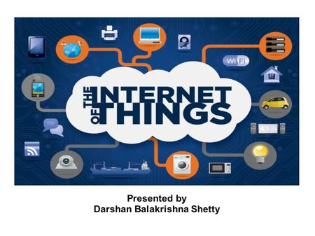 Presented by Darshan Balakrishna Shetty. Contents Internet of Things? Sample IoT devices What's Smart? Why Now? IoT in Power Grids and Homes Smart Grid.