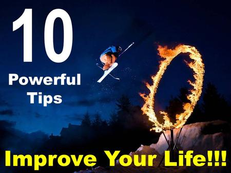 10 Powerful Tips Improve Your Life!!!. In today's busy world we rarely have time to focus on what can truly bring us greater meaning to our lives. We.