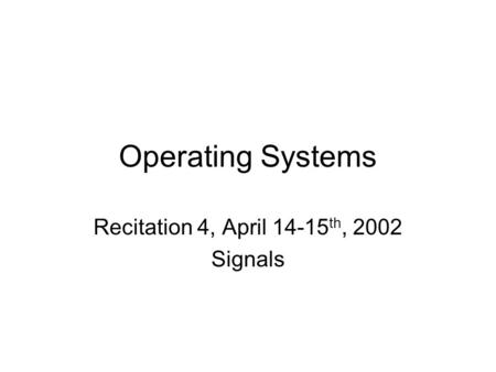 Operating Systems Recitation 4, April 14-15 th, 2002 Signals.