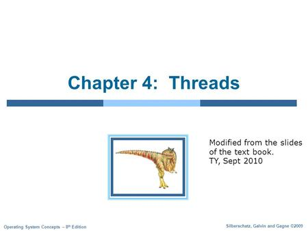 Silberschatz, Galvin and Gagne ©2009 Operating System Concepts – 8 th Edition Chapter 4: Threads Modified from the slides of the text book. TY, Sept 2010.