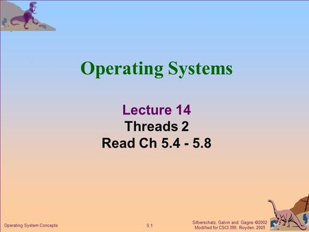 Silberschatz, Galvin and Gagne  2002 Modified for CSCI 399, Royden, 2005 5.1 Operating System Concepts Operating Systems Lecture 14 Threads 2 Read Ch.