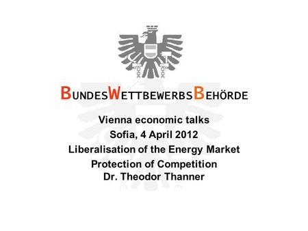Vienna economic talks Sofia, 4 April 2012 Liberalisation of the Energy Market Protection of Competition Dr. Theodor Thanner B UNDES W ETTBEWERBS B EHÖRDE.
